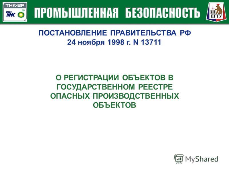 ПОСТАНОВЛЕНИЕ ПРАВИТЕЛЬСТВА РФ 24 ноября 1998 г. N 13711 О РЕГИСТРАЦИИ ОБЪЕКТОВ В ГОСУДАРСТВЕННОМ РЕЕСТРЕ ОПАСНЫХ ПРОИЗВОДСТВЕННЫХ ОБЪЕКТОВ