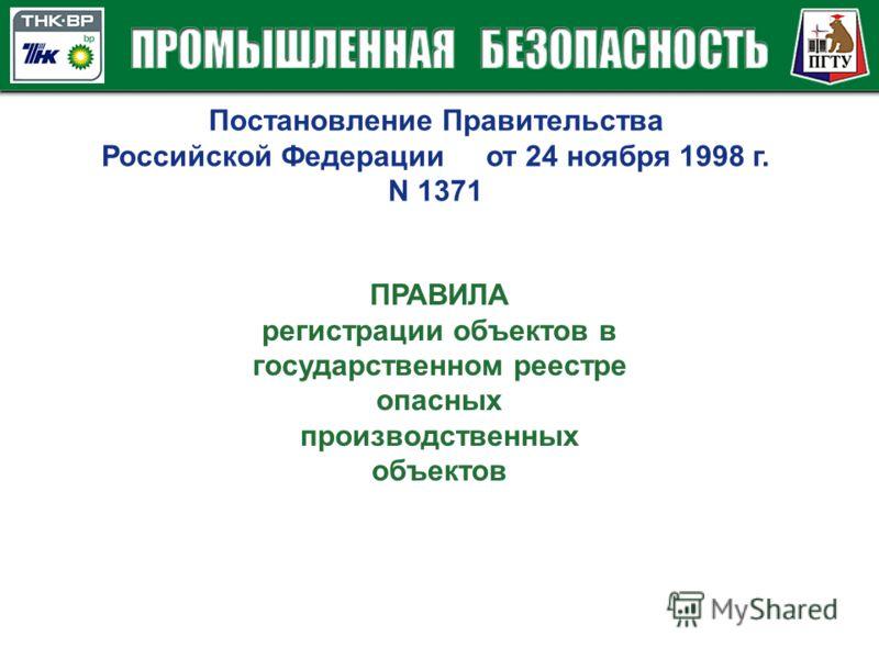 Постановление Правительства Российской Федерации от 24 ноября 1998 г. N 1371 ПРАВИЛА регистрации объектов в государственном реестре опасных производственных объектов