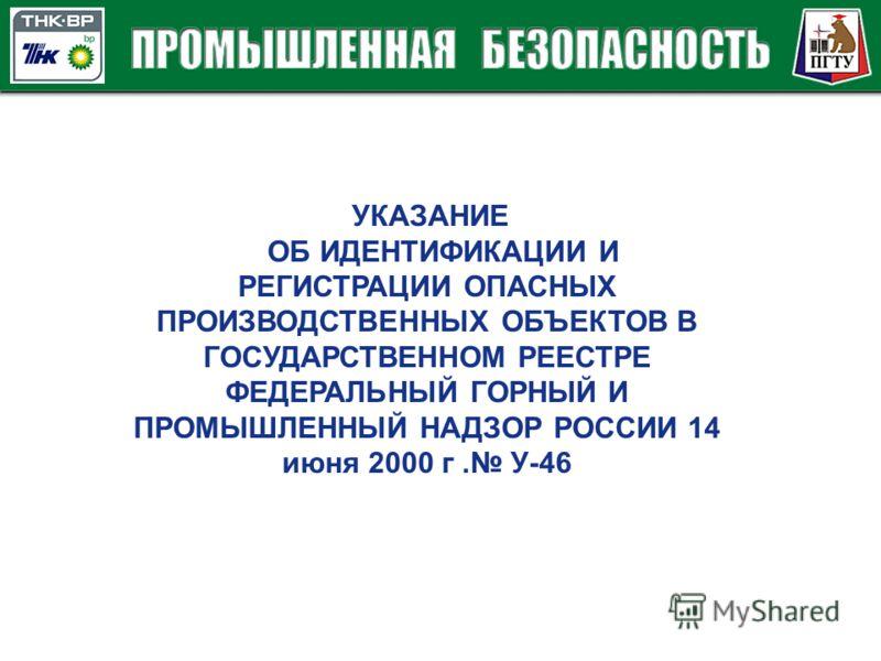 УКАЗАНИЕ ОБ ИДЕНТИФИКАЦИИ И РЕГИСТРАЦИИ ОПАСНЫХ ПРОИЗВОДСТВЕННЫХ ОБЪЕКТОВ В ГОСУДАРСТВЕННОМ РЕЕСТРЕ ФЕДЕРАЛЬНЫЙ ГОРНЫЙ И ПРОМЫШЛЕННЫЙ НАДЗОР РОССИИ 14 июня 2000 г. У-46