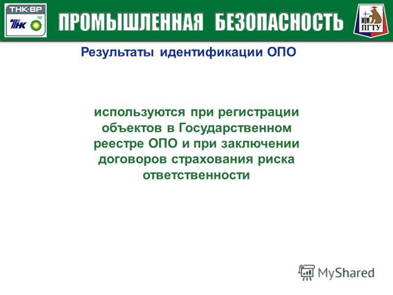 Результаты идентификации ОПО используются при регистрации объектов в Государственном реестре ОПО и при заключении договоров страхования риска ответственности