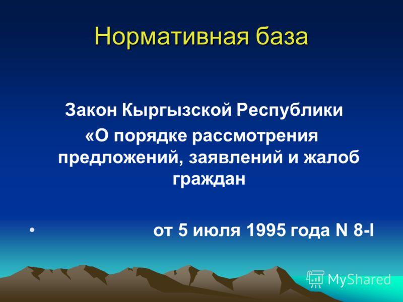 Нормативная база Закон Кыргызской Республики «О порядке рассмотрения предложений, заявлений и жалоб граждан от 5 июля 1995 года N 8-I