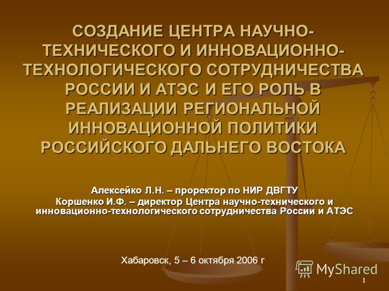 1 СОЗДАНИЕ ЦЕНТРА НАУЧНО- ТЕХНИЧЕСКОГО И ИННОВАЦИОННО- ТЕХНОЛОГИЧЕСКОГО СОТРУДНИЧЕСТВА РОССИИ И АТЭС И ЕГО РОЛЬ В РЕАЛИЗАЦИИ РЕГИОНАЛЬНОЙ ИННОВАЦИОННОЙ ПОЛИТИКИ РОССИЙСКОГО ДАЛЬНЕГО ВОСТОКА Алексейко Л.Н. – проректор по НИР ДВГТУ Коршенко И.Ф. – дире