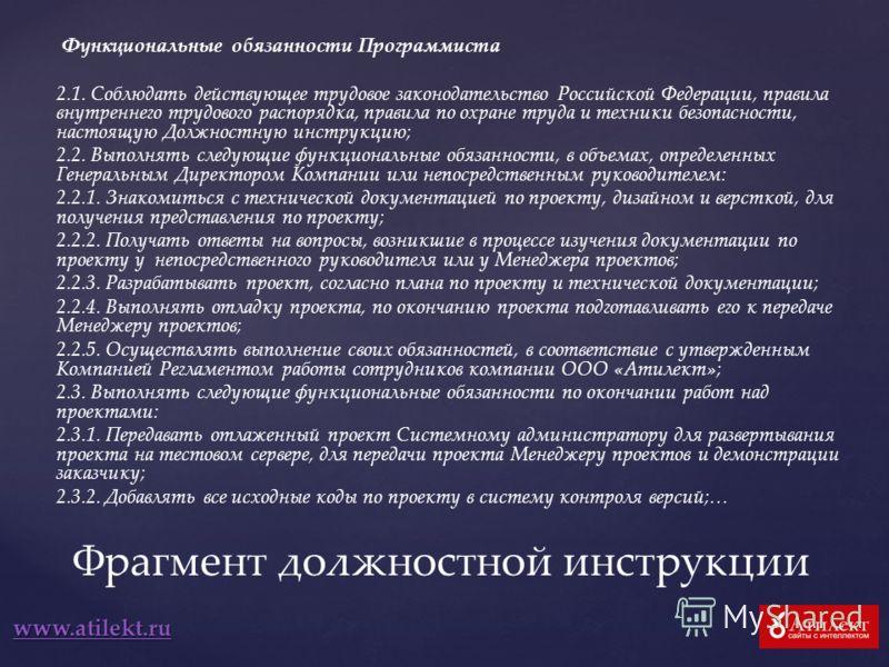www.atilekt.ru Функциональные обязанности Программиста 2.1. Соблюдать действующее трудовое законодательство Российской Федерации, правила внутреннего трудового распорядка, правила по охране труда и техники безопасности, настоящую Должностную инструкц