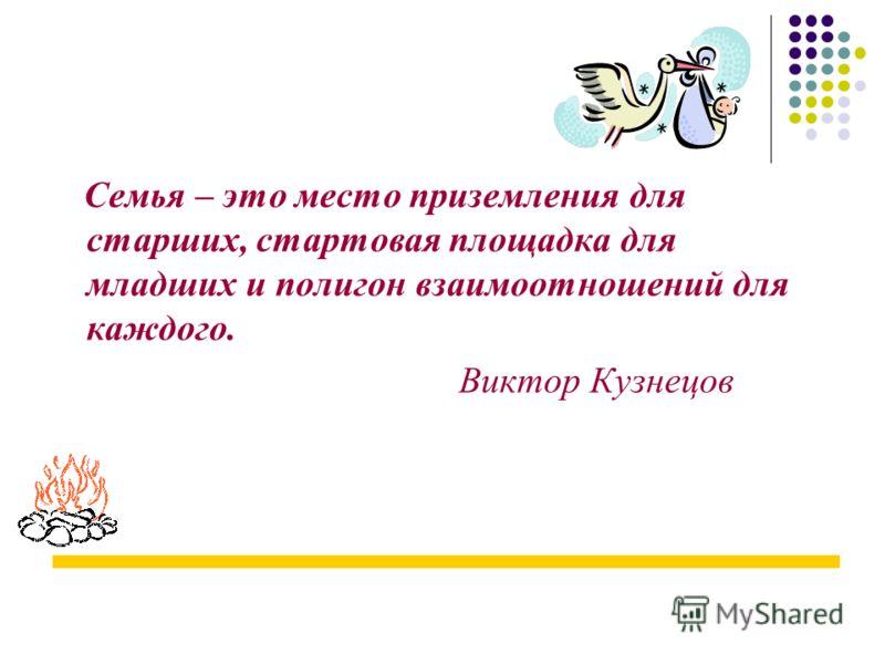 Семья – это место приземления для старших, стартовая площадка для младших и полигон взаимоотношений для каждого. Виктор Кузнецов