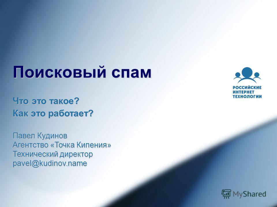 Поисковый спам Павел Кудинов Агентство «Точка Кипения» Технический директор pavel@kudinov.name Что это такое? Как это работает?