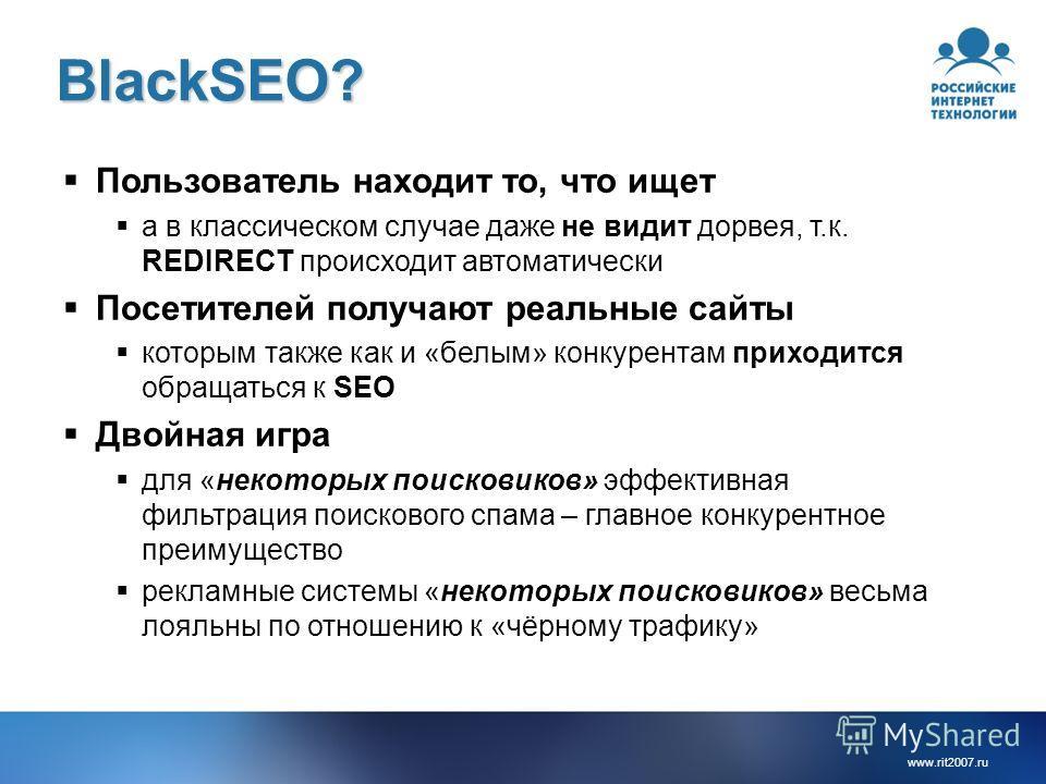 www.rit2007. ru BlackSEO? Пользователь находит то, что ищет а в классическом случае даже не видит дорвея, т.к. REDIRECT происходит автоматически Посетителей получают реальные сайты которым также как и «белым» конкурентам приходится обращаться к SEO Д
