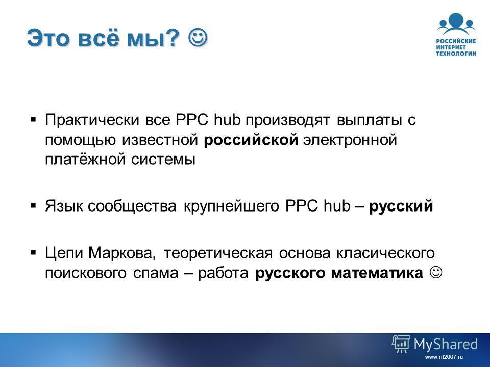 www.rit2007. ru Это всё мы? Это всё мы? Практически все PPC hub производят выплаты с помощью известной российской электронной платёжной системы Язык сообщества крупнейшего PPC hub – русский Цепи Маркова, теоретическая основа классического поискового