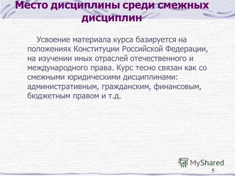 5 Место дисциплины среди смежных дисциплин Усвоение материала курса базируется на положениях Конституции Российской Федерации, на изучении иных отраслей отечественного и международного права. Курс тесно связан как со смежными юридическими дисциплинам