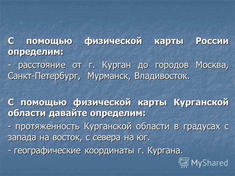 С помощью физической карты России определим: - расстояние от г. Курган до городов Москва, Санкт-Петербург, Мурманск, Владивосток. С помощью физической карты Курганской области давайте определим: - протяженность Курганской области в градусах с запада