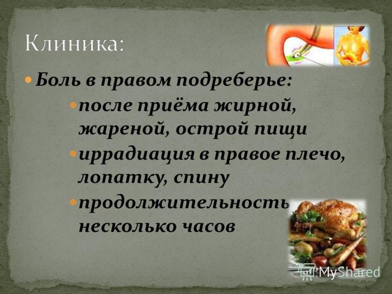 Боль в правом подреберье: после приёма жирной, жареной, острой пищи иррадиация в правое плечо, лопатку, спину продолжительность несколько часов