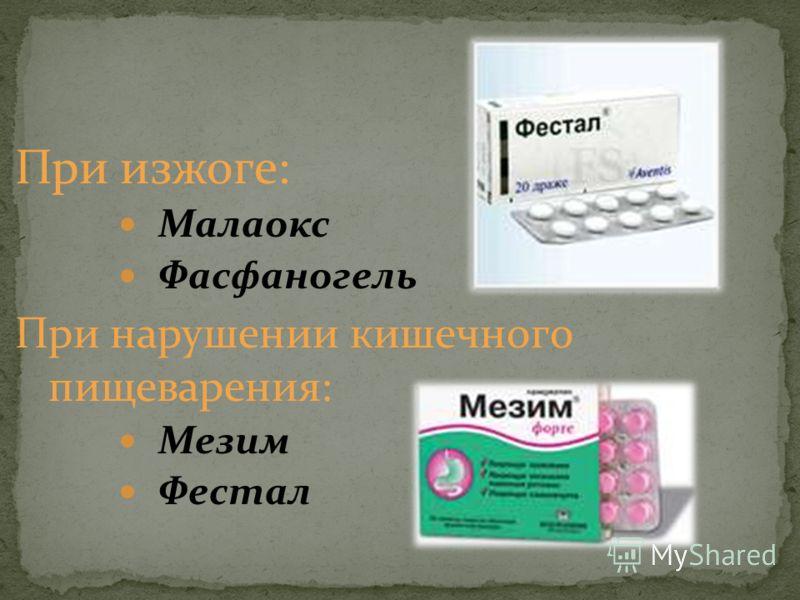 При изжоге: Малаокс Фасфаногель При нарушении кишечного пищеварения: Мезим Фестал