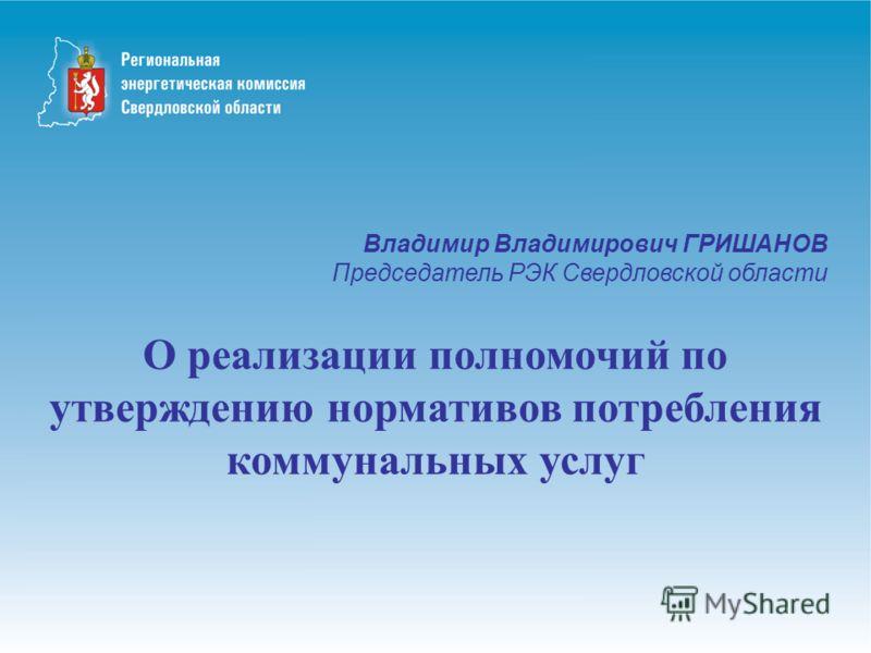 Владимир Владимирович ГРИШАНОВ Председатель РЭК Свердловской области О реализации полномочий по утверждению нормативов потребления коммунальных услуг