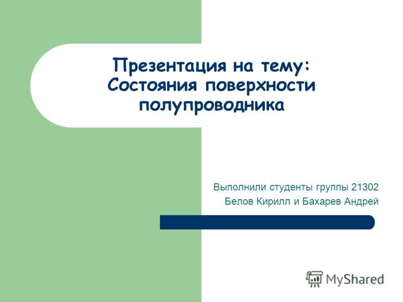 Презентация на тему: Состояния поверхности полупроводника Выполнили студенты группы 21302 Белов Кирилл и Бахарев Андрей
