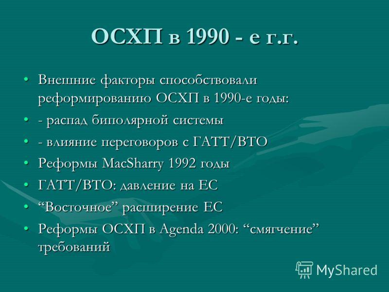 ОСХП в 1990 - е г.г. Внешние факторы способствовали реформированию ОСХП в 1990-е годы:Внешние факторы способствовали реформированию ОСХП в 1990-е годы: - распад биполярной системы- распад биполярной системы - влияние переговоров с ГАТТ/ВТО- влияние п