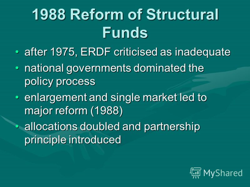 1988 Reform of Structural Funds after 1975, ERDF criticised as inadequateafter 1975, ERDF criticised as inadequate national governments dominated the policy processnational governments dominated the policy process enlargement and single market led to