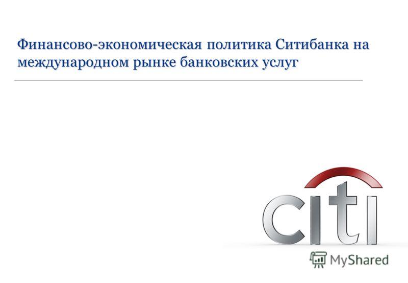 Presentation title Date Финансово-экономическая политика Ситибанка на международном рынке банковских услуг