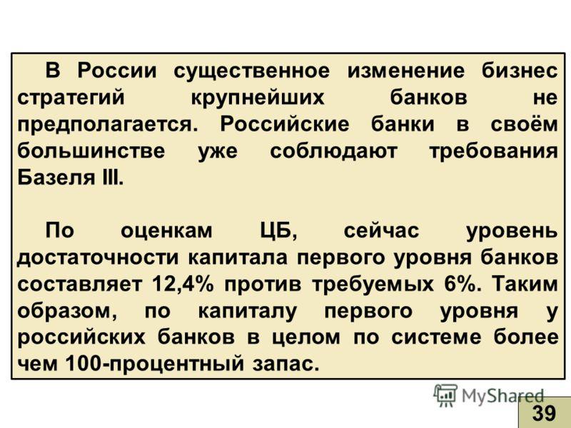 В России существенное изменение бизнес стратегий крупнейших банков не предполагается. Российские банки в своём большинстве уже соблюдают требования Базеля III. По оценкам ЦБ, сейчас уровень достаточности капитала первого уровня банков составляет 12,4