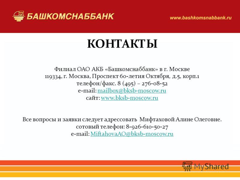 КОНТАКТЫ Филиал ОАО АКБ «Башкомснаббанк» в г. Москве 119334, г. Москва, Проспект 60-летия Октября, д.5, корп.1 телефон/факс. 8 (495) – 276-08-52 e-mail: mailbox@bksb-moscow.rumailbox@bksb-moscow.ru сайт: www.bksb-moscow.ruwww.bksb-moscow.ru Все вопро