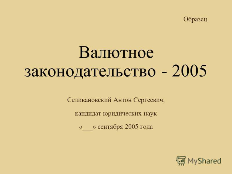 Валютное законодательство - 2005 Селивановский Антон Сергеевич, кандидат юридических наук «___» сентября 2005 года Образец