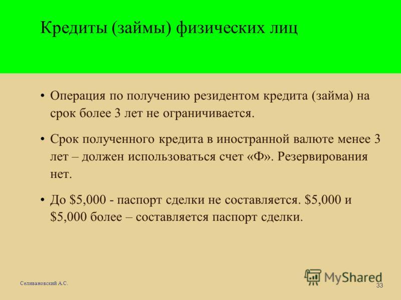 33 Селивановский А.С. Кредиты (займы) физических лиц Операция по получению резидентом кредита (займа) на срок более 3 лет не ограничивается. Срок полученного кредита в иностранной валюте менее 3 лет – должен использоваться счет «Ф». Резервирования не