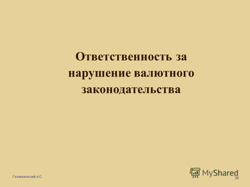38 Селивановский А.С. Ответственность за нарушение валютного законодательства