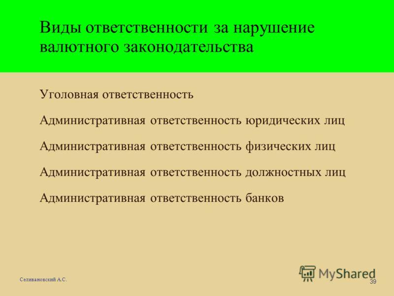 39 Селивановский А.С. Виды ответственности за нарушение валютного законодательства Уголовная ответственность Административная ответственность юридических лиц Административная ответственность физических лиц Административная ответственность должностных