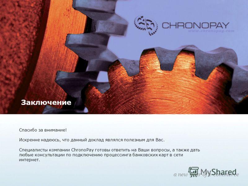 Заключение Спасибо за внимание! Искренне надеюсь, что данный доклад являлся полезным для Вас. Специалисты компании ChronoPay готовы ответить на Ваши вопросы, а также дать любые консультации по подключению процессинга банковских карт в сети интернет.