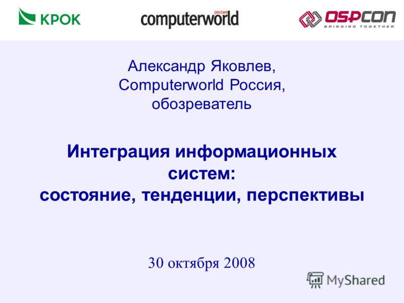 Интеграция информационных систем: состояние, тенденции, перспективы 30 октября 2008 Александр Яковлев, Computerworld Россия, обозреватель