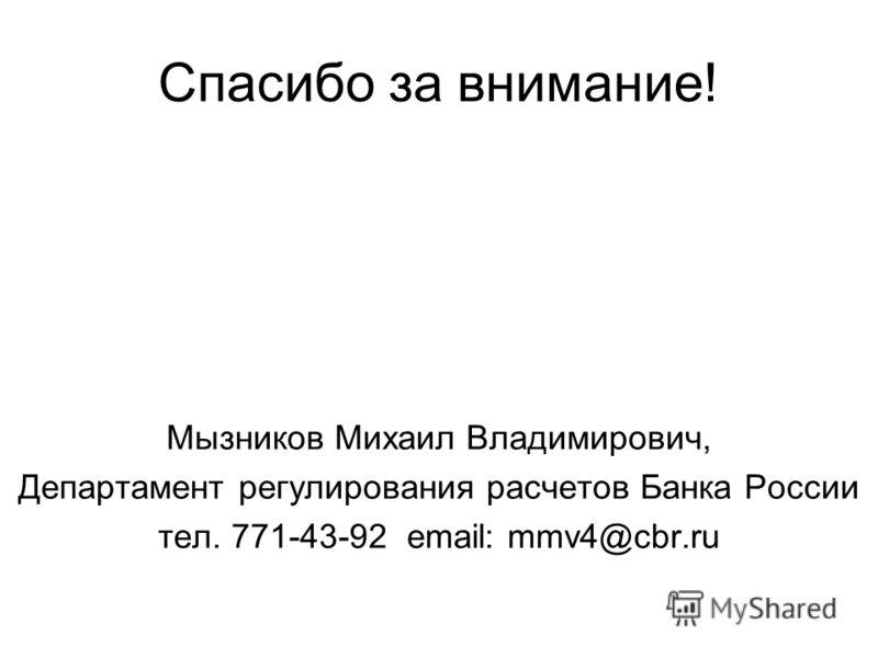 Спасибо за внимание! Мызников Михаил Владимирович, Департамент регулирования расчетов Банка России тел. 771-43-92 email: mmv4@cbr.ru