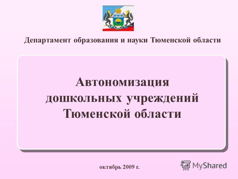 Департамент образования и науки Тюменской области октябрь 2009 г. Автономизация дошкольных учреждений Тюменской области
