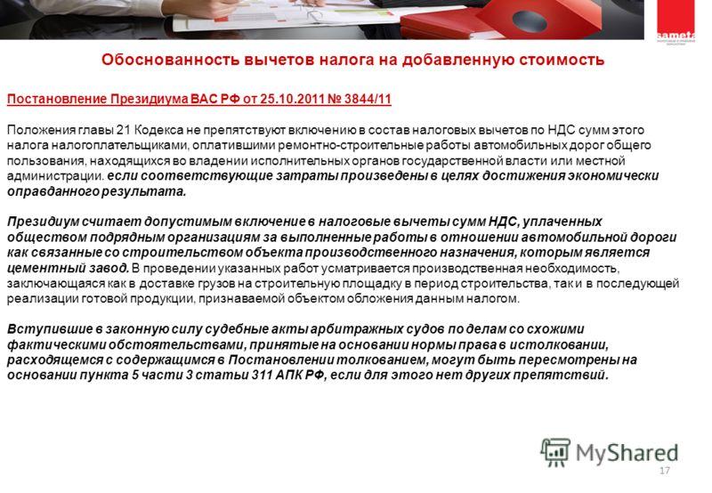 17 Постановление Президиума ВАС РФ от 25.10.2011 3844/11 Положения главы 21 Кодекса не препятствуют включению в состав налоговых вычетов по НДС сумм этого налога налогоплательщиками, оплатившими ремонтно-строительные работы автомобильных дорог общего