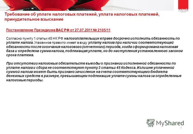 7 Постановление Президиума ВАС РФ от 27.07.2011 2105/11 Согласно пункту 1 статьи 45 НК РФ налогоплательщик вправе досрочно исполнить обязанность по уплате налога. Указанное правило имеет в виду уплату налога при наличии соответствующей обязанности по