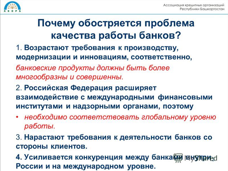 Почему обостряется проблема качества работы банков? 1. Возрастают требования к производству, модернизации и инновациям, соответственно, банковские продукты должны быть более многообразны и совершенны. 2. Российская Федерация расширяет взаимодействие