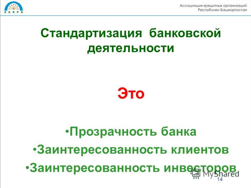 Стандартизация банковской деятельности Это Прозрачность банка Заинтересованность клиентов Заинтересованность инвесторов 14