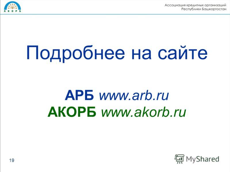 Подробнее на сайте АРБ www.arb.ru АКОРБ www.akorb.ru 19