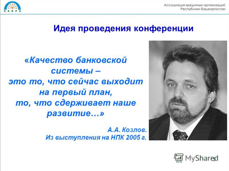 3 «Качество банковской системы – это то, что сейчас выходит на первый план, то, что сдерживает наше развитие…» А.А. Козлов. Из выступления на НПК 2005 г. Идея проведения конференции