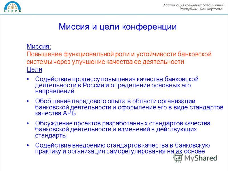 7 Миссия и цели конференции Миссия: Повышение функциональной роли и устойчивости банковской системы через улучшение качества ее деятельности Цели Содействие процессу повышения качества банковской деятельности в России и определение основных его напра