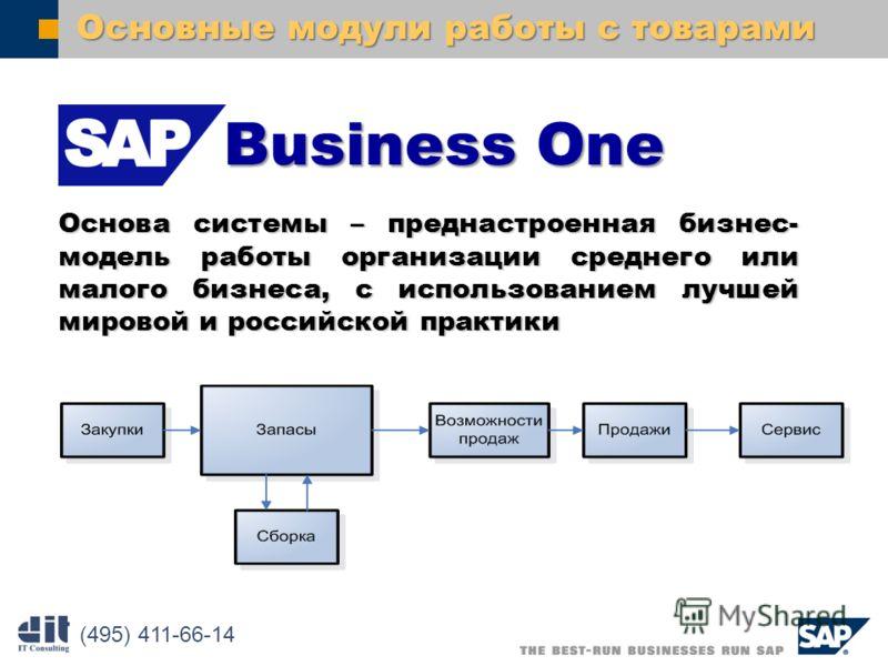 SAP AG 2003 Основные модули работы с товарами Основа системы – преднастроенная бизнес- модель работы организации среднего или малого бизнеса, с использованием лучшей мировой и российской практики (495) 411-66-14 BusinessOne Business One