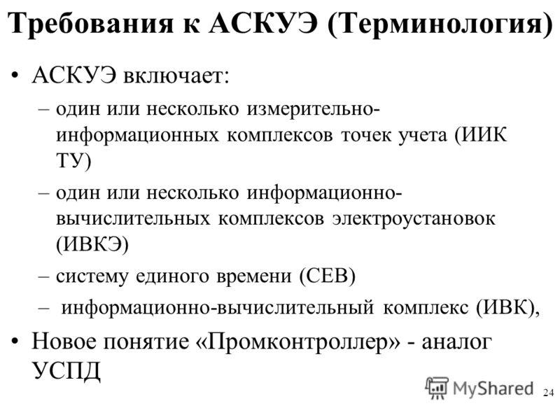 24 Требования к АСКУЭ (Терминология) АСКУЭ включает: –один или несколько измерительно- информационных комплексов точек учета (ИИК ТУ) –один или несколько информационно- вычислительных комплексов электроустановок (ИВКЭ) –систему единого времени (СЕВ)