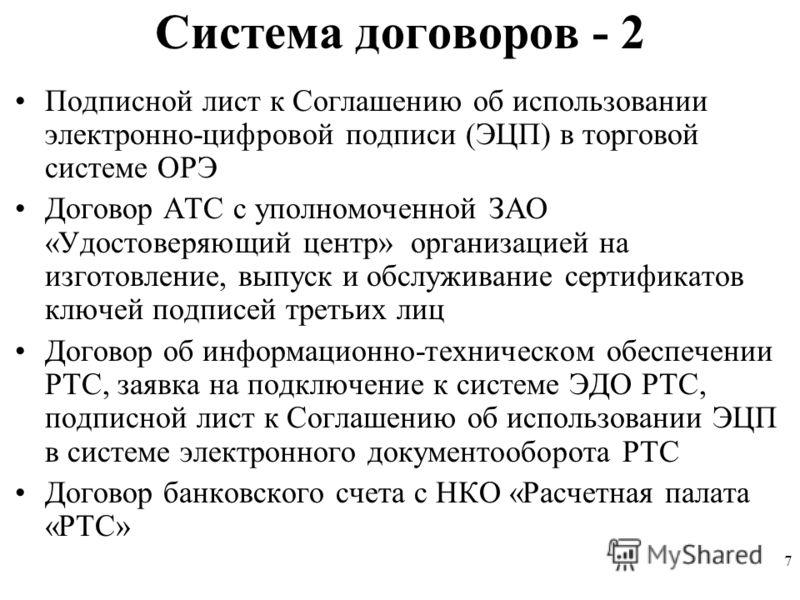 7 Система договоров - 2 Подписной лист к Соглашению об использовании электронно-цифровой подписи (ЭЦП) в торговой системе ОРЭ Договор АТС с уполномоченной ЗАО «Удостоверяющий центр» организацией на изготовление, выпуск и обслуживание сертификатов клю