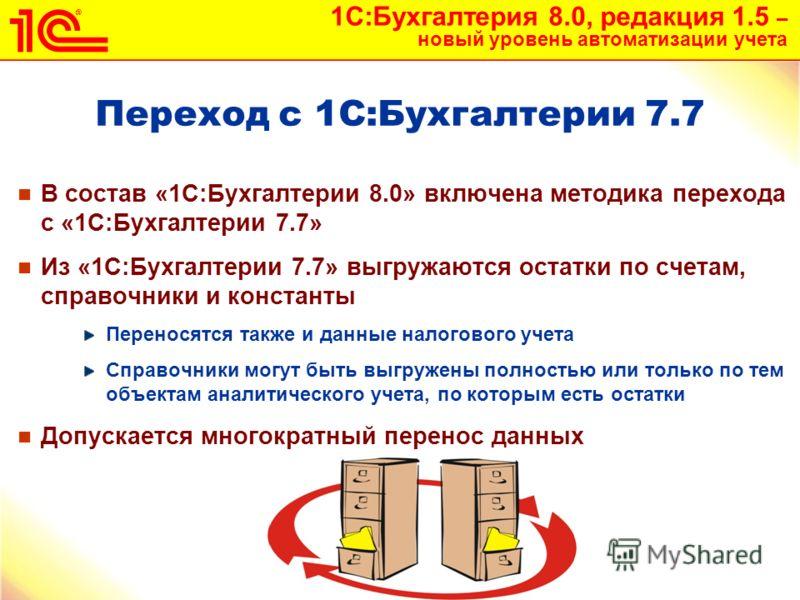 1С:Бухгалтерия 8.0, редакция 1.5 – новый уровень автоматизации учета 32 Переход с 1С:Бухгалтерии 7.7 В состав «1С:Бухгалтерии 8.0» включена методика перехода с «1С:Бухгалтерии 7.7» Из «1С:Бухгалтерии 7.7» выгружаются остатки по счетам, справочники и