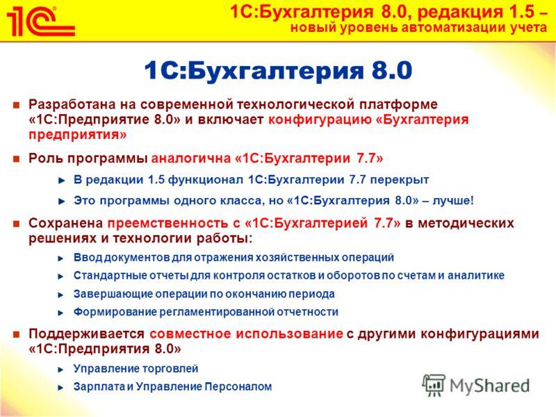 1С:Бухгалтерия 8.0, редакция 1.5 – новый уровень автоматизации учета 4 1С:Бухгалтерия 8.0 Разработана на современной технологической платформе «1С:Предприятие 8.0» и включает конфигурацию «Бухгалтерия предприятия» Роль программы аналогична «1С:Бухгал