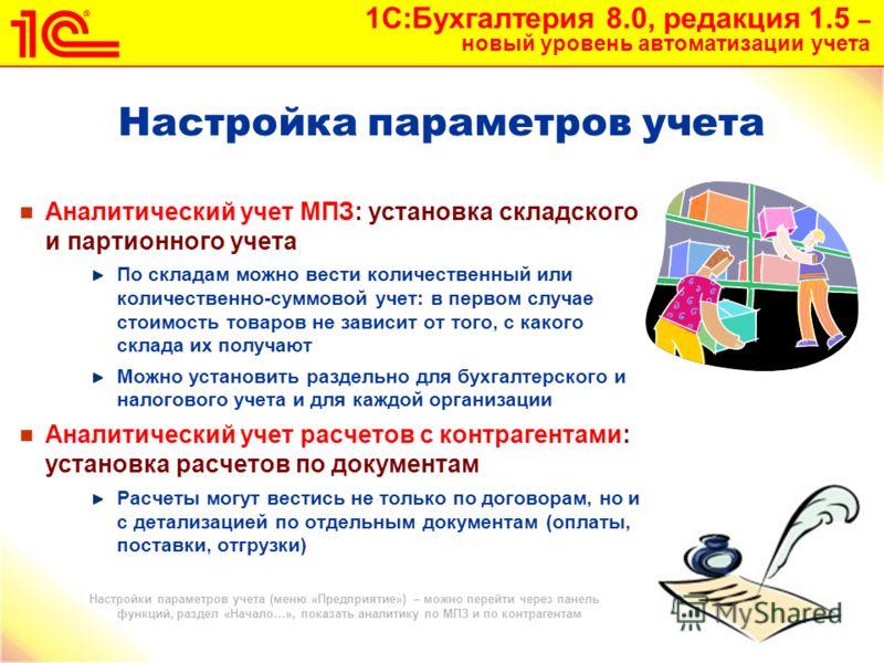 1С:Бухгалтерия 8.0, редакция 1.5 – новый уровень автоматизации учета 9 Настройка параметров учета Аналитический учет МПЗ: установка складского и партионного учета По складам можно вести количественный или количественно-суммовой учет: в первом случае