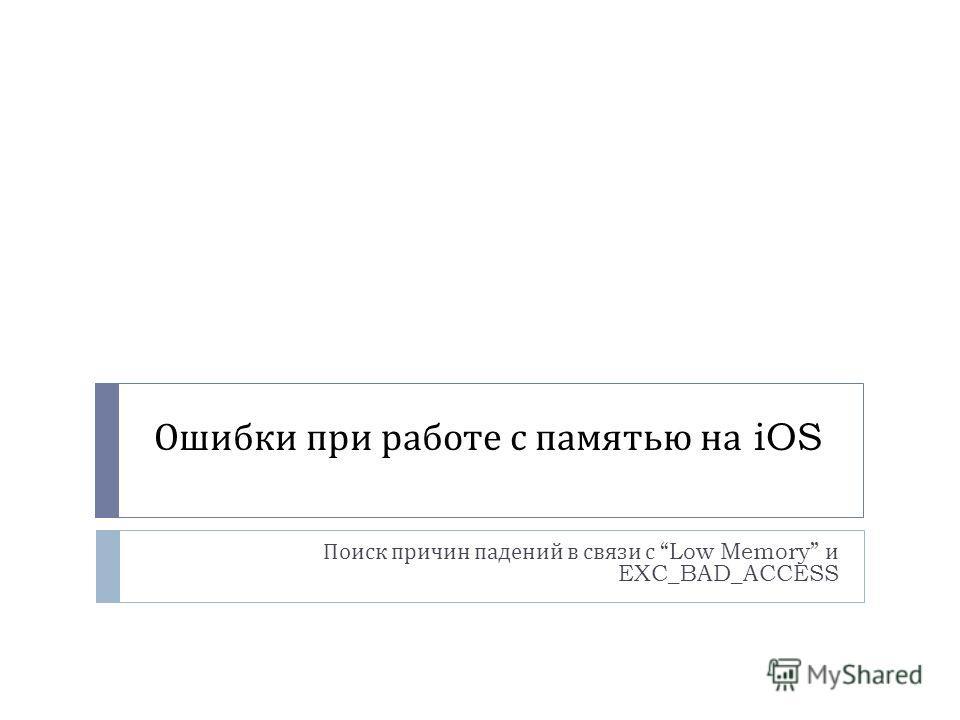 Ошибки при работе с памятью на iOS Поиск причин падений в связи с Low Memory и EXC_BAD_ACCESS