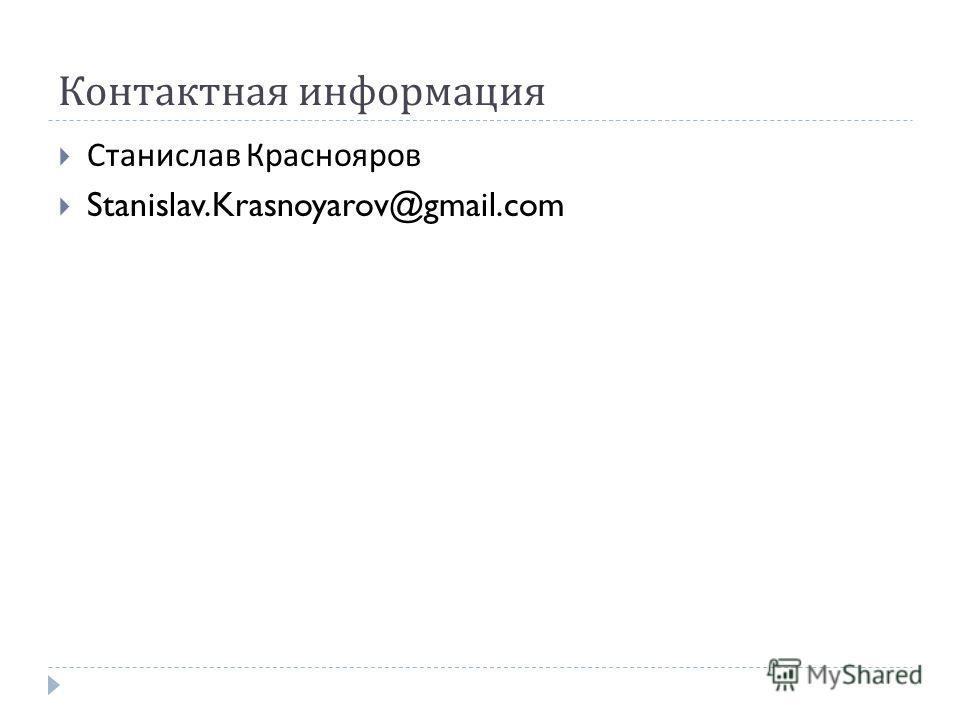 Контактная информация Станислав Краснояров Stanislav.Krasnoyarov@gmail.com
