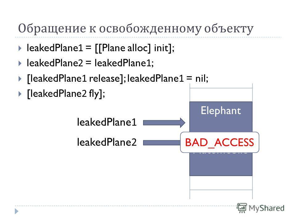 Обращение к освобожденному объекту leakedPlane1 = [[Plane alloc] init]; leakedPlane2 = leakedPlane1; [leakedPlane1 release]; leakedPlane1 = nil; [leakedPlane2 fly]; Plane leakedPlane1 leakedPlane2 Elephant Automobile BAD_ACCESS