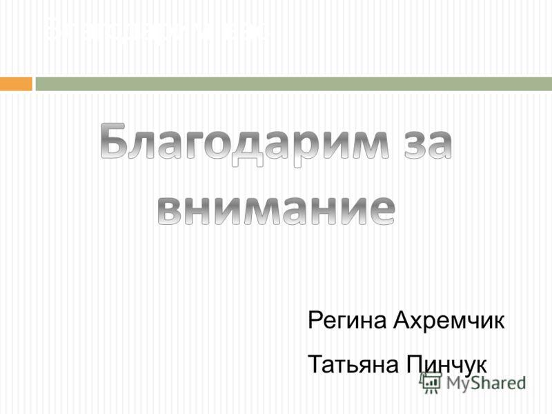 Регина Ахремчик Татьяна Пинчук Благодарим вас