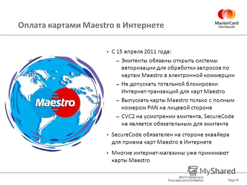 ©2010 MasterCard. Proprietary and Confidential Page 15 Оплата картами Maestro в Интернете С 15 апреля 2011 года: – Эмитенты обязаны открыть системы авторизации для обработки запросов по картам Maestro в электронной коммерции – Не допускать тотальной