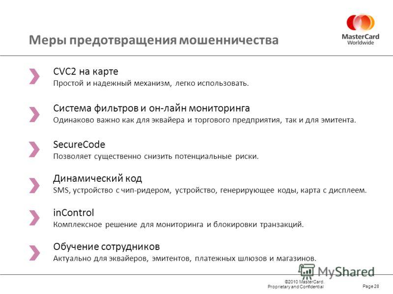 ©2010 MasterCard. Proprietary and Confidential Page 28 Меры предотвращения мошенничества CVC2 на карте Простой и надежный механизм, легко использовать. Система фильтров и он-лайн мониторинга Одинаково важно как для эквайера и торгового предприятия, т