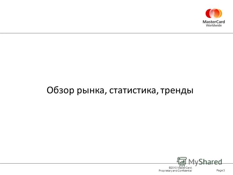 ©2010 MasterCard. Proprietary and Confidential Page 3 Обзор рынка, статистика, тренды